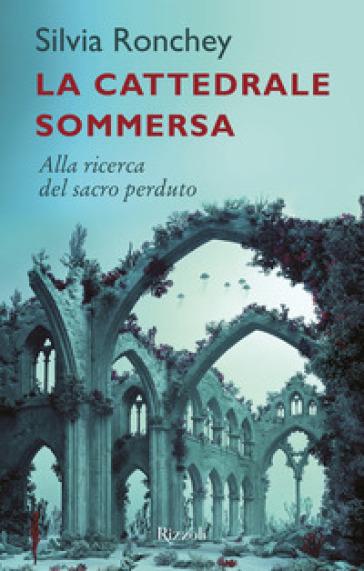La cattedrale sommersa. Alla ricerca del sacro perduto - Silvia Ronchey | Rochesterscifianimecon.com