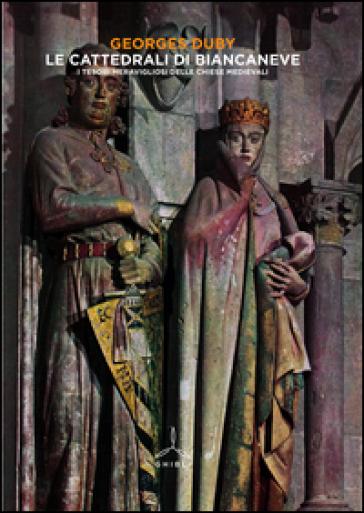 Le cattedrali di Biancaneve. I tesori meravigliosi delle chiese medievali. Ediz. illustrata - Georges Duby   Thecosgala.com
