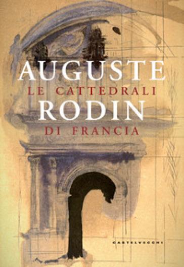 Le cattedrali di Francia. Ediz. illustrata - Auguste Rodin | Thecosgala.com