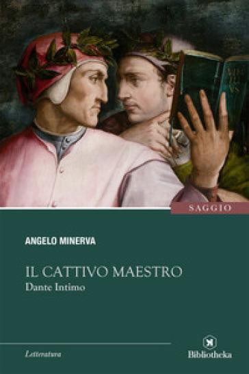 Il cattivo maestro. Dante intimo - Angelo Minerva |