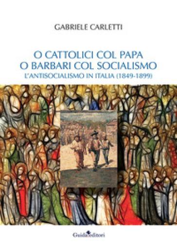 O cattolici col papa o barbari col socialismo. L'antisocialismo in Italia (1849-1899) - Gabriele Carletti | Kritjur.org