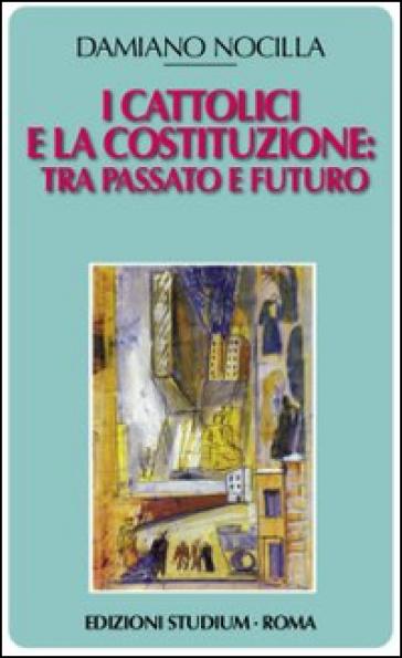I cattolici e la costituzione. Tra passato e futuro - Damiano Nocilla  