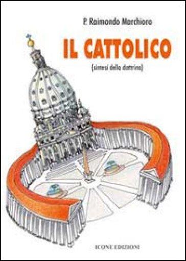 Il cattolico. Sintesi della dottrina - Raimondo Marchioro |