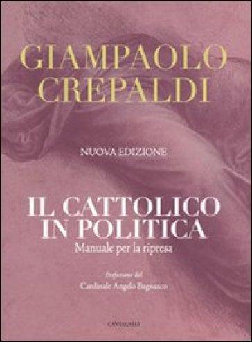 Il cattolico in politica. Manuale per la ripresa - Giampaolo Crepaldi |