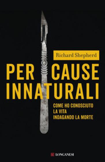 Per cause innaturali. Come ho conosciuto la vita indagando la morte - Richard Shepherd |