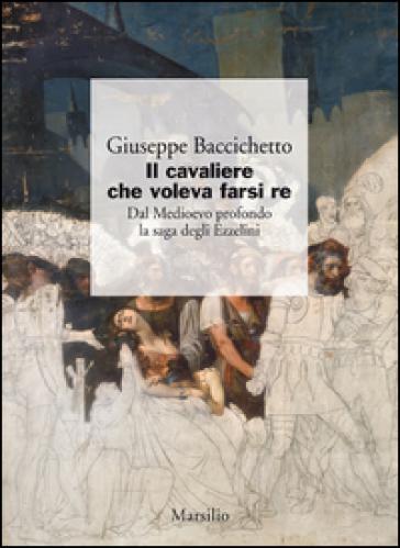 Il cavaliere che voleva farsi re. Dal Medioevo profondo la saga degli Ezzelini - Giuseppe Baccichetto |