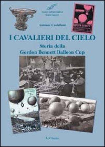 I cavalieri del cielo. Storia della Gordon Bennett Balloon Cup - Antonio Castellani | Rochesterscifianimecon.com