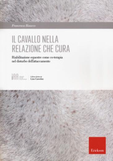 Il cavallo nella relazione che cura. Riabilitazione equestre come co-terapia nel disturbo dell'attaccamento - Francesca Bisacco pdf epub