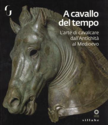 A cavallo del tempo. L'arte di cavalcare dall'antichità al medioevo. Catalogo della mostra (Firenze, 26 giugno-14 ottobre 2018). Ediz. a colori - F. Paolucci pdf epub