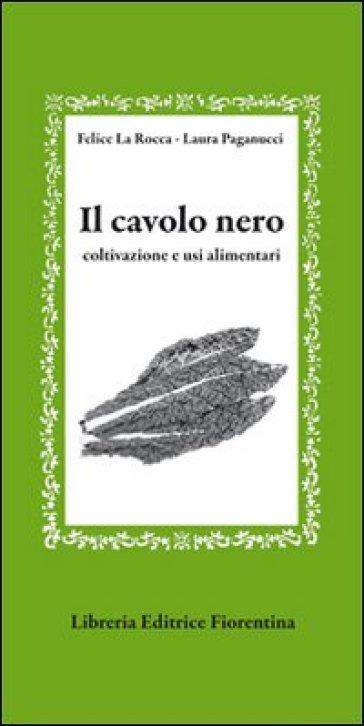 Il cavolo nero. Coltivazione e usi alimentari - Felice La Rocca |