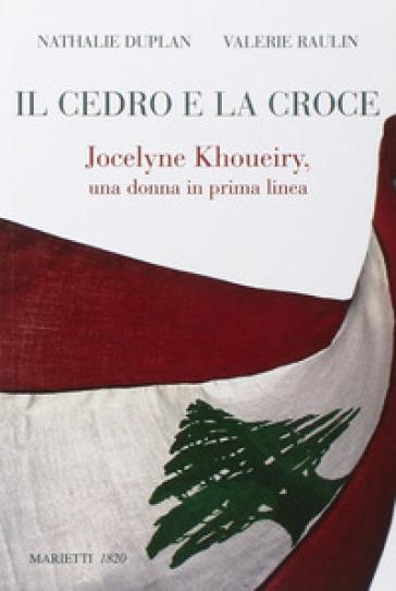 Il cedro e la croce. Jocelyne Khoueiry, una donna in prima linea - Nathalie Duplan  