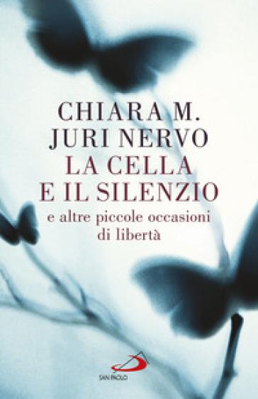 La cella e il silenzio e le altre piccole occasioni di libertà - Maria Chiara | Rochesterscifianimecon.com