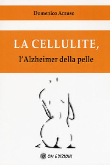 La cellulite. L'alzheimer della pelle - Domenico Amuso | Rochesterscifianimecon.com