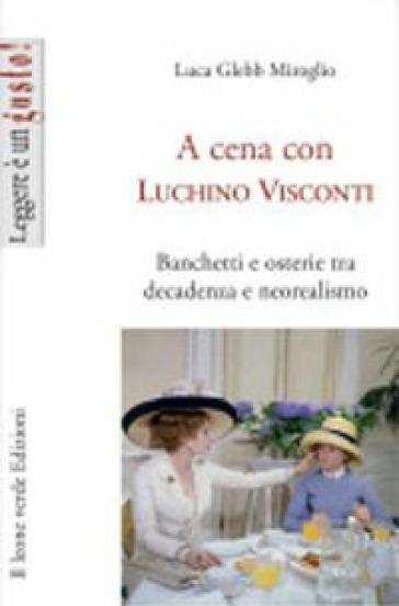 A cena con Luchino Visconti. Banchetti e osterie tra decadenza e neorealismo - Barbara Buganza  