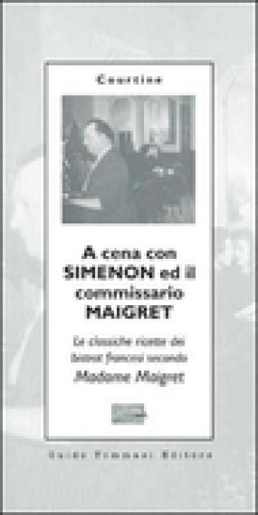 A cena con Simenon ed il commissario Maigret. Le classiche ricette dei bistrot francesi secondo madame Maigret - Robert J. Courtine | Rochesterscifianimecon.com