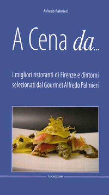 A cena da... I migliori ristoranti di Firenze e dintorni selezionati dal gourmet Alfredo Pamieri - Alfredo Palmieri  
