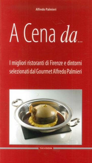 A cena da... I migliori ristoranti di Firenze e dintorni selezionati dal gourmet Alfredo Pamieri. Ediz. multilingue - Alfredo Palmieri  