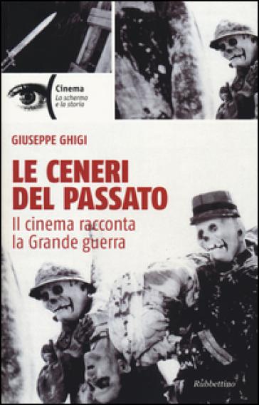 Le ceneri del passato. Il cinema racconta la Grande guerra - Giuseppe Ghigi |