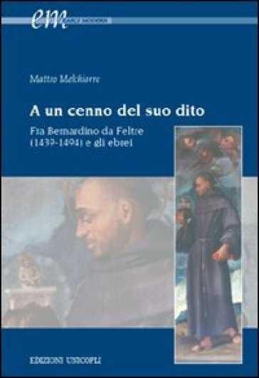 A un cenno del suo dito. Fra Bernardino da Feltre (1439-1494) e gli ebrei - Matteo Melchiorre  