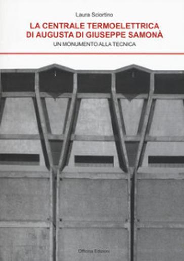La centrale termoelettrica di Augusta di Giuseppe Samonà, Un monumento alla tecnica - Laura Sciortino |