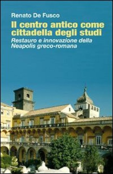 Il centro antico come cittadella degli studi. Restauro e innovazione della Neapolis greco-romana - Renato De Fusco |