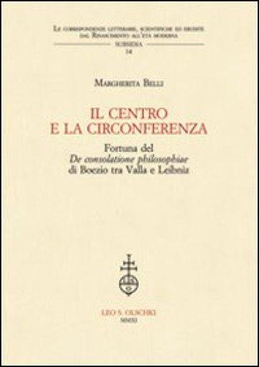 IL centro e la circonferenza. Fortuna del De consolatione philosophiae di Boezio tra Valla e Leibniz - Margherita Belli |