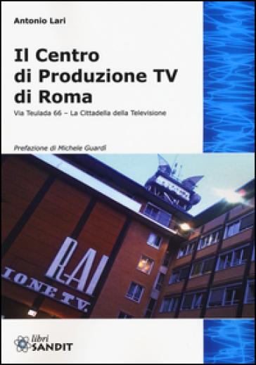 Il centro produzione Tv di Roma. Via Teulada 66. La cittadella della televisione. Ediz. illustrata - Antonio Lari | Jonathanterrington.com