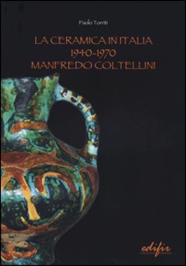 La ceramica in Italia 1940-1970. Manfredo Coltellini - Paolo Torriti | Rochesterscifianimecon.com