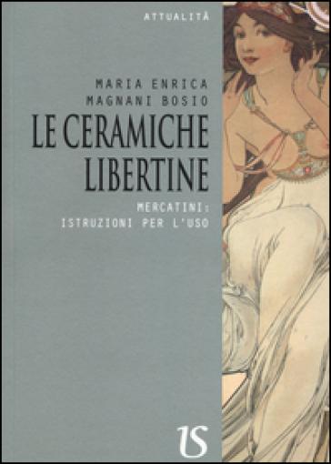 Le ceramiche libertine. Mercatini: istruzioni per l'uso - Maria Enrica Magnani Bosio | Jonathanterrington.com