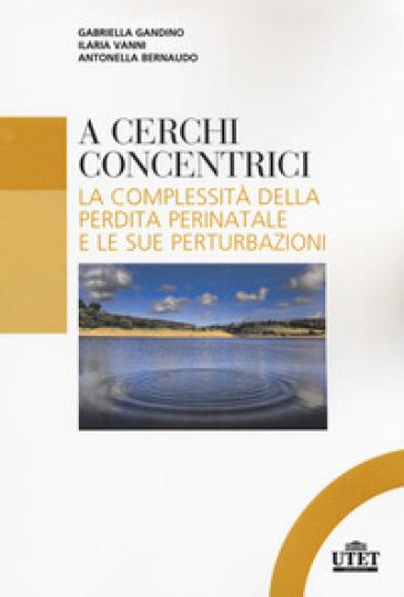 A cerchi concentrici. La complessità della perdita perinatale e le sue perturbazioni - Gabriella Gandino pdf epub
