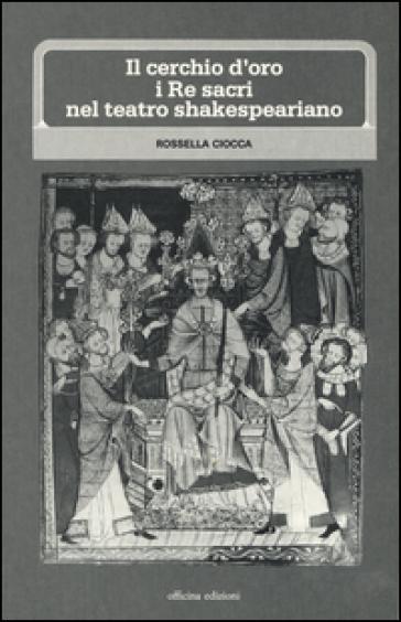 Il cerchio d'oro: i re sacri nel teatro shakesperiano - Rossella Ciocca |