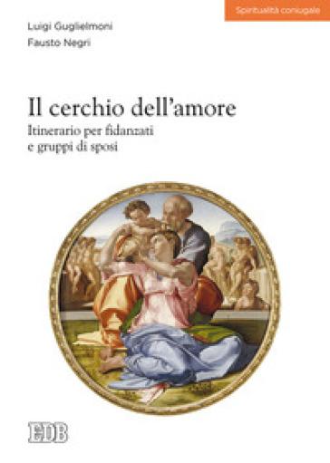Il cerchio dell'amore. Itinerario per fidanzati e gruppi di sposi - Luigi Guglielmoni |