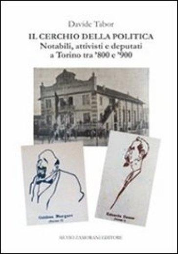 Il cerchio della politica. Deputati, notabili, attivisti a Torino tra '800 e '900 - Davide Tabor   Kritjur.org