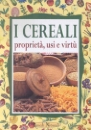 I cereali. Proprietà, usi e virtù