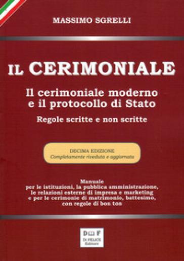 Il cerimoniale. Il cerimoniale moderno e il protocollo di Stato. Regole scritte e non scritte - Massimo Sgrelli |