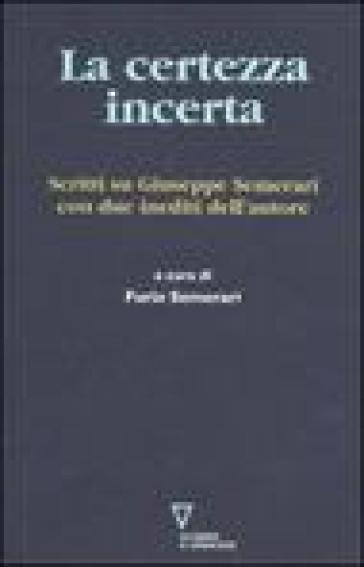 La certezza incerta. Scritti su Giuseppe Semerari con due inediti dell'autore - F. Semerari |