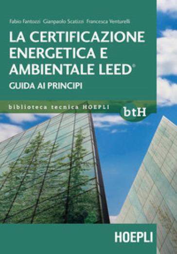 La certificazione energetica e ambientale Leed. Guida ai principi - Fabio Fantozzi |