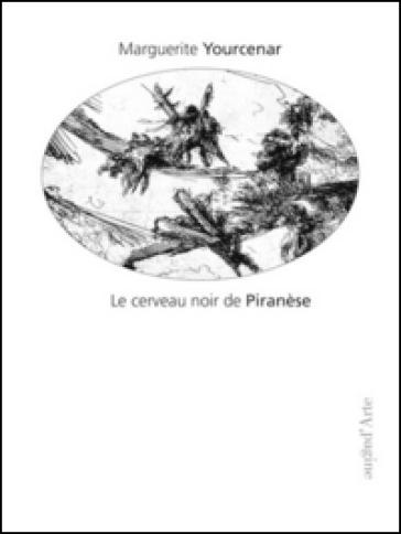 Le cerveau noir de Piranèse. Les prisons imaginaires. 16 gravures de Piranèse - Marguerite Yourcenar |