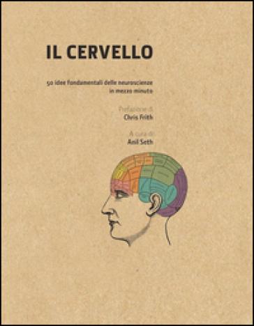 Il cervello in 30 secondi. Confessioni di una mente pericolosa. 50 idee fondamentali delle neuroscienze in mezzo minuto - Anil Seth | Rochesterscifianimecon.com