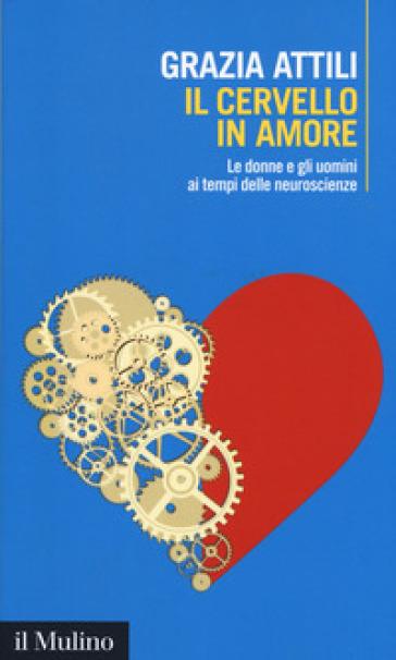 Il cervello in amore. Le donne e gli uomini ai tempi delle neuroscienze - Grazia Attili | Jonathanterrington.com