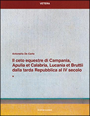 Il ceto equestre di Campania, Apulia et Calabria, Lucania et Bruttii dalla tarda Repubblica al IV secolo - Antonella De Carlo |