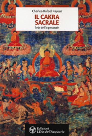 Il chakra sacrale. Sede dell'io personale - Charles-Rafael Payeur  