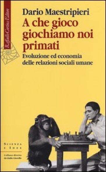 A che gioco giochiamo noi primati. Evoluzione ed economia delle relazioni sociali umane - Dario Maestripieri | Rochesterscifianimecon.com