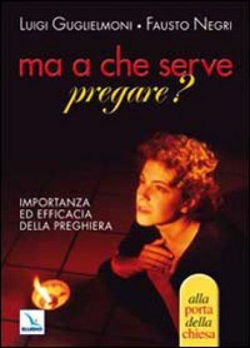 Ma a che serve pregare? Importanza ed efficacia della preghiera - Fausto Negri  