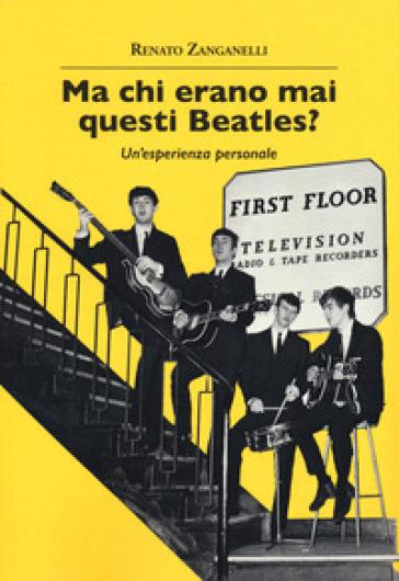 Ma chi erano mai questi Beatles? Un'esperienza personale - Renato Zanganelli | Rochesterscifianimecon.com