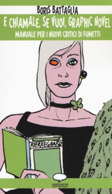 E chiamale, se vuoi, graphic novel. Manuale per i nuovi critici di fumetti - Boris Battaglia | Rochesterscifianimecon.com