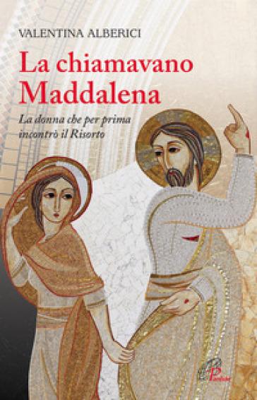 La chiamavano Maddalena. La donna che per prima incontrò il risorto - Valentina Alberici | Thecosgala.com