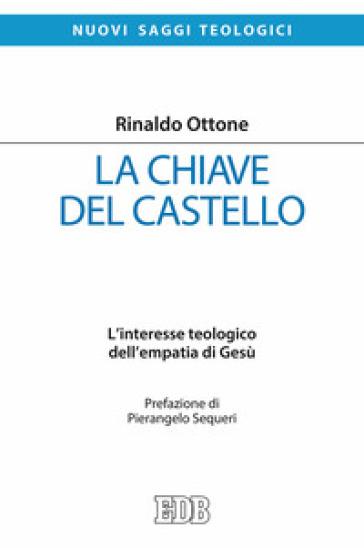 La chiave del castello. L'interesse teologico dell'empatia di Gesù - Rinaldo Ottone |