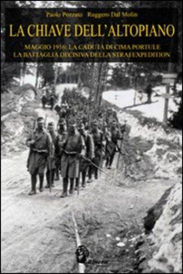 La chiave dell'Altopiano. Maggio 1916: la caduta di Cima Portule, la battaglia decisiva della Strafexpedition - Paolo Pozzato  