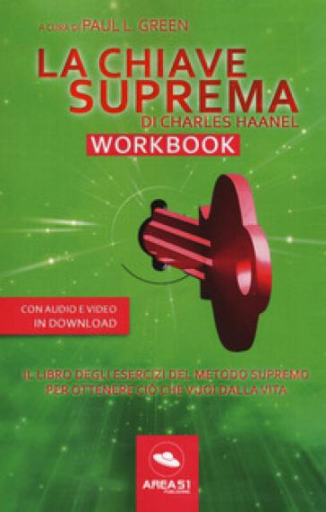 La chiave suprema di Chales Haanel. Workbook. Il libro degli esercizi del metodo supremo per ottenere ciò che vuoi dalla vita. Con File audio per il download - Paul L. Green  
